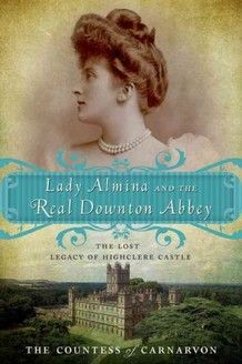 """""""Lady Almina and the Real Downton Abbey: The Lost Legacy of Highclere Castle"""" by the Countess of Carnarvon...obviously I need some avenue to satisfy my Downton withdrawal until next January!"""