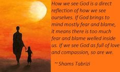How we see God is a direct reflection of how we see ourselves. If God brings to mind mostly fear and blame, it means there is too much fear and blame welled inside us. If we see God as full of love and compassion, so are we. ~ Shams Tabrizi