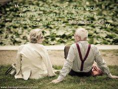 Toda uma vida estarei com você. Não me importa de que maneira, nem como, nem onde...mas com você! Para  um tempo chamado Eternamente! Te Vivo Amor.