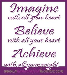 Do one thing everyday that moves you forward, keep believing and focus and you WILL achieve!!  LOVE IT!!!  www.ahandcraftedbusiness.com