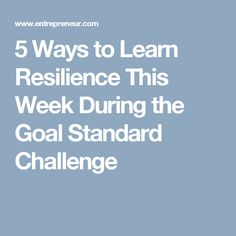 5 Ways to Learn Resilience This Week During the Goal Standard Challenge