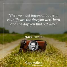 """""""The two most important days in your life are the day you were born and the day you find out why."""" - Mark Twain"""