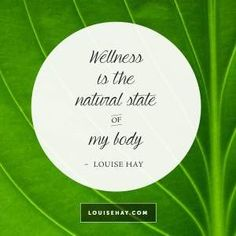 """Inspirational Quotes about health   """"Wellness is the natural state of my body. I believe in perfect health."""" — Louise Hay"""