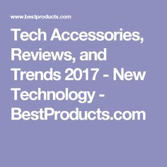 Tech Accessories, Reviews, and Trends 2017 - New Technology - BestProducts.com