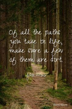 Muir: Nature Quotes to Inspire Of all the paths you take in life make sure a few of them are dirt. Quote by John Muir.Of all the paths you take in life make sure a few of them are dirt. Quote by John Muir. Citation Nature, Image Citation, Hiking Quotes, Travel Quotes, Dirt Road Quotes, Life Quotes Love, Quotes To Live By, Change Quotes, Attitude Quotes