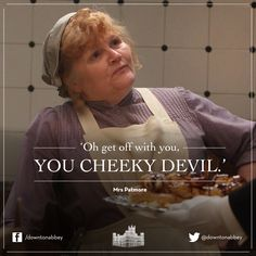 "'Oh get off with you, You Cheeky Devil."" Mrs Patmore, Downton Abbey"