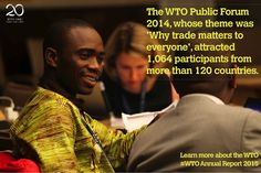 The WTO Public Forum whose theme was 'Why trade matters to everyone', attracted participants from more than 120 countries. Learn more. Read the  Annual Report 2015 Save the date!