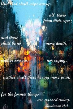 """""""And God shall wipe away all tears from their eyes; and there shall be no more death, neither sorrow, nor crying, neither shall there be any more pain:  for the former things are passed away.""""  (Rev. 21:4)"""