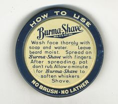 HOW TO USE  Burma Shave  Wash face thoroly with soap and water. Leave beard moist. Spread on Burma Shave with fingers. After spreading, pat don't rub. Allow a minute for Burma Shave to soften soften whiskers Shave.   NO BRUSH - NO LATHER