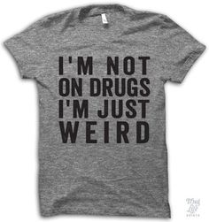 I'm not on drugs, i'm just weird! Funny Tees, Funny Shirts Women, Funny Shirt Sayings, Funny Soccer Quotes, It's Funny, Thug Life Funny, Funny Diet Quotes, That's Hilarious, Thug Life Shirts