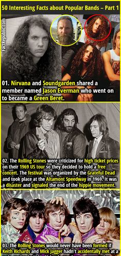 1. Nirvana and Soundgarden shared a member named Jason Everman who went on to became a Green Beret. 2. The Rolling Stones were criticized for high ticket prices on their 1969 US tour so they decided to hold a free concert. The festival was organized by the Grateful Dead and took place at the Altamont Speedway in 1969. It was a disaster and signaled the end of the hippie movement.