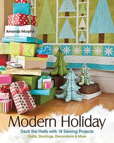 Modern Holiday: Deck the Halls with 18 Sewing Projects • Quilts, Stockings, Decorations & More by Amanda Murphy