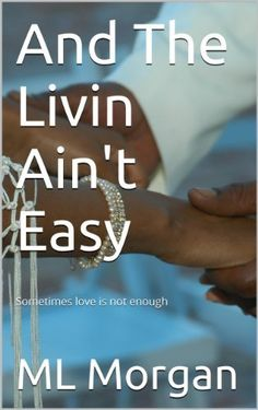 And The Livin Ain't Easy (Sometimes Love Is Not Enough) by ML Morgan, http://www.amazon.com/dp/B00GGKHB7S/ref=cm_sw_r_pi_dp_HpbHsb13GC9SQ