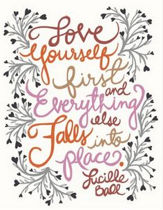 Love yourself first and everything else falls into place. - Lucille Ball