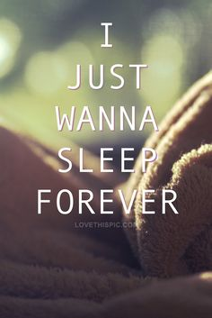 Not forever but I want an actual full night sleep at least once a week would be nice