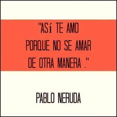 -Pablo Neruda  One of my absolute favorite quotes (: ♥