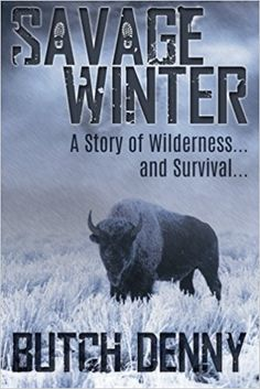 Savage Winter: A Story of Wilderness... and Survival...: Butch Denny: 9780692568842: Amazon.com: Books