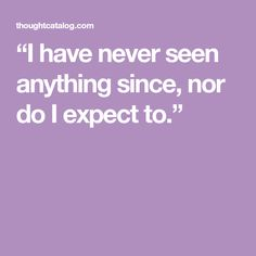 """""""I have never seen anything since, nor do I expect to."""""""