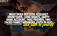 What does success require? Short days, long nights, empty bank account, fake friends, two-faced family members, faith in God and faith in yourself.