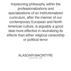 "Alasdair MacIntyre - ""Imprisoning philosophy within the professionalizations and specializations of an..."". philosophy"