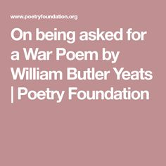 On being asked for a War Poem by William Butler Yeats | Poetry Foundation