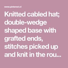 Knitted cabled hat; double-wedge shaped base with grafted ends, stitches picked up and knit in the round to finish crown. Two different cable chart… | Pinteres…
