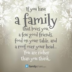 If you have a family that loves you, a few good friends, food on your table, and a roof over your head... You are rich than you think you are. #familyshare #quotes #quote #love #friends #family