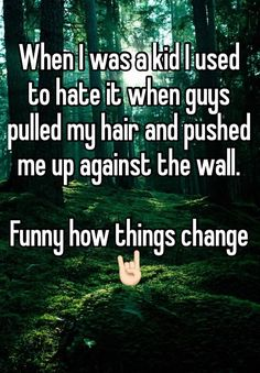 """When I was a kid I used to hate it when guys pulled my hair and pushed me up against the wall.   Funny how things change """