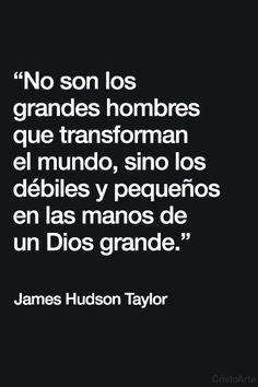 """""""No son los grandes hombres que transforman el mundo, sino los débiles y pequeños en las manos de un Dios grande."""" - James Hudson Taylor."""