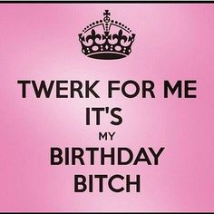 It's not my BDay yet but a fellow Virgo posted this. Us freaky Virgos love when people turn up on our behalf.. lol Twerk for me girl, its my BDay... lol