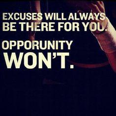 We can all find an excuse...its those who make it happen that will never have to make excuses again!