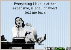 Everything I like is either  expensive, illegal, or won't  text me back.