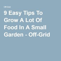 9 Easy Tips To Grow A Lot Of Food In A Small Garden - Off-Grid