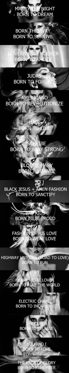 This photo says what Lady Gaga's songs are about and what they are trying to tell the listener, her songs have a lot of detail to them as they are all about being accepted in different ways and not being afraid to be who you are. This is something that Lady Gaga likes to promote as she likes to be herself and gets more people to be who they want to be without any regret.