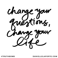 Change your questions, change your life. Subscribe: DanielleLaPorte.com #Truthbomb #Words #Quotes