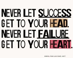 "I love this quote! ""Never let success get to your head.  Never let failure get to your heart."""