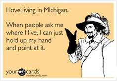 I love living in MIchigan. When people ask me where I live, I can just hold up my hand and point at it.