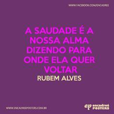 A saudade é a nossa alma dizendo para onde ela quer voltar - Rubem Alves  http://www.encadreeposters.com.br/