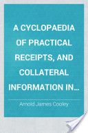 A Cyclopaedia of Practical Receipts, and Collateral Information in the Arts, Manufactures, Professions, and Trades, Including Medicine, Pharmacy, and Domestic Economy, 3rd Ed. (1856, 1344) - Arnold James Cooley