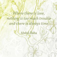 """""""Where there is love, nothing is too much trouble and there is always time."""" Abdul-Baha (design by mgollmer) Great Quotes, Quotes To Live By, Me Quotes, Inspirational Quotes, Dear Future Husband, Say That Again, More Words, World Peace, Writings"""