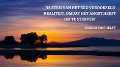 DE STEM VAN HET EGO VERDOEZELD REALITEIT, OMDAT HET ANGST HEEFT OM TE STERVEN. ~MARCO VAN DELFT