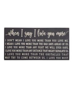 Black 'When I Say I Love You More' Wall Sign. Inspire positive vibes when you greet guests, friends and family with the inspirational message of this contemporary wall sign.Graphic text: essay beginning with 'When I say I love you more, I don't mean I love you more than you love me.'24'' W x 12'' HWoodMade in the USA
