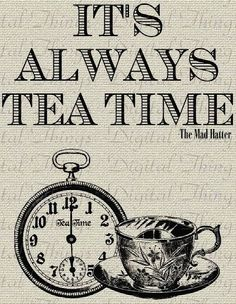 """""""Yes, that's it! Said the Hatter with a sigh, it's always tea time."""" Lewis Carroll"""