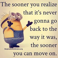 "Minion Quote | ""The sooner you realize that it's never gonna go back to the way it was, the sooner you can move on."" ♡"