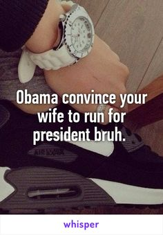 Obama convince your wife to run for president bruh.