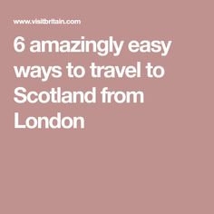 6 amazingly easy ways to travel to Scotland from London