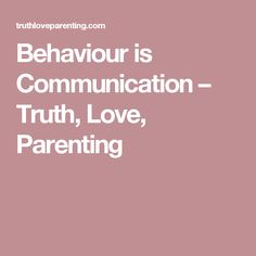 Behaviour is Communication – Truth, Love, Parenting