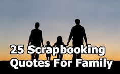 Here are 25 amazing quotes to use in your Family scrapbook.  Please take the time to share the article on Facebook, and PIN it to your board!