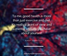 """To me, good health is more than just exercise and diet. It's really a point of view and a mental attitude you have about yourself."" -Albert Schweitzer #quotes #inspiration  For more tips and effective strategies to staying healthy, you can check out http://www.PlymouthHypnosis.com"
