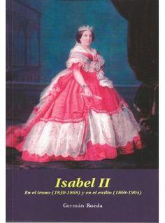 Isabel II : en el trono (1830-1868) y en el exilio (1868-1904) / Germán Rueda
